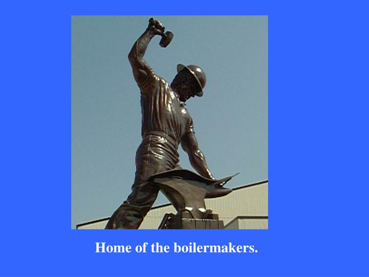 Home of the boilermakers.