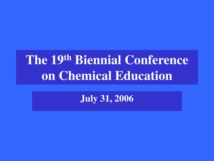 The 19 th biennial conference on chemical education