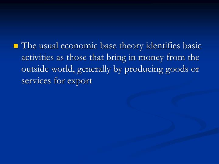 The usual economic base theory identifies basic activities as those that bring in money from the outside world, generally by producing goods or services for export