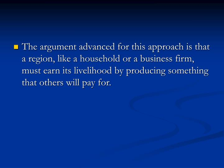 The argument advanced for this approach is that a region, like a household or a business firm, must earn its livelihood by producing something that others will pay for.
