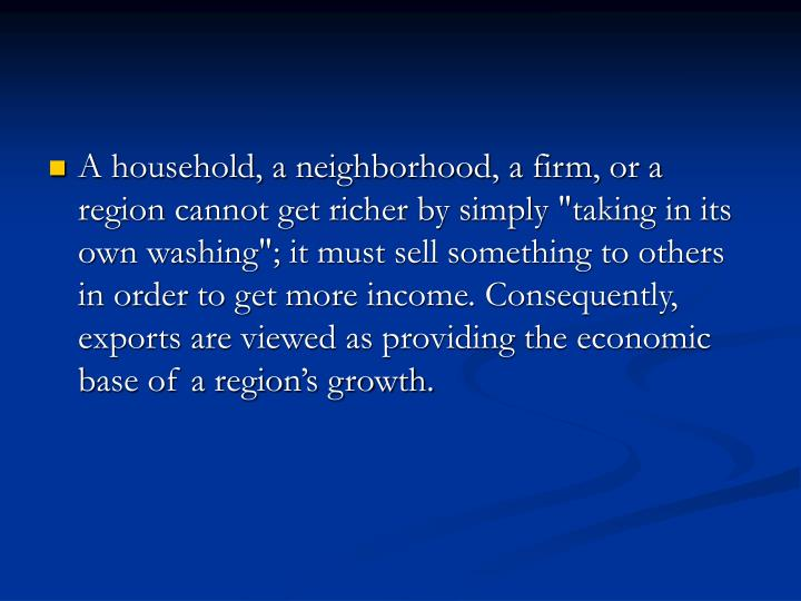"A household, a neighborhood, a firm, or a region cannot get richer by simply ""taking in its own washing""; it must sell something to others in order to get more income. Consequently, exports are viewed as providing the economic base of a region's growth."