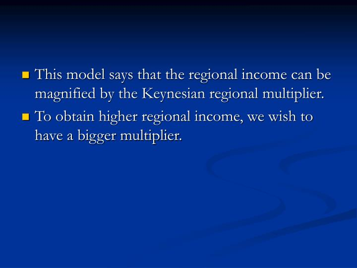 This model says that the regional income can be magnified by the Keynesian regional multiplier.