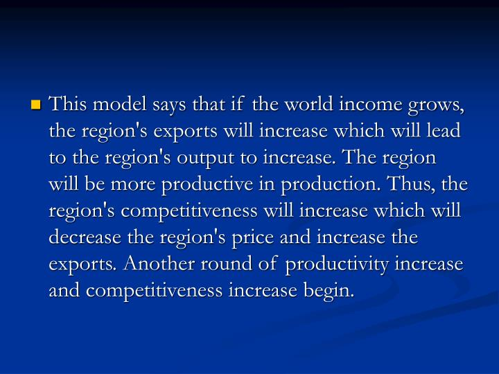 This model says that if the world income grows, the region's exports will increase which will lead to the region's output to increase. The region will be more productive in production. Thus, the region's competitiveness will increase which will decrease the region's price and increase the exports. Another round of productivity increase and competitiveness increase begin.
