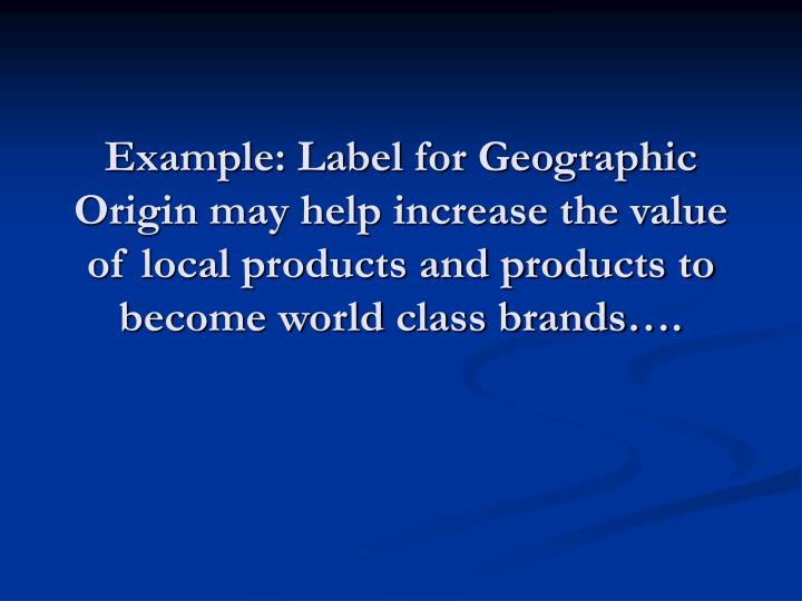 Example: Label for Geographic Origin may help increase the value of local products and products to become world class brands….
