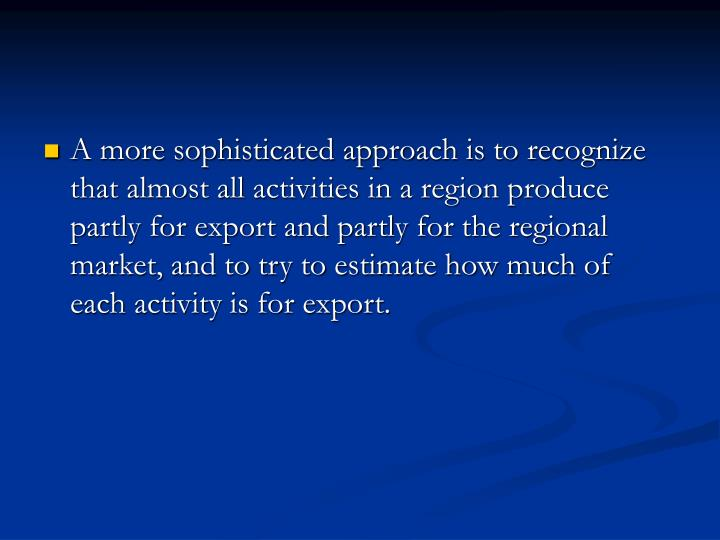 A more sophisticated approach is to recognize that almost all activities in a region produce partly for export and partly for the regional market, and to try to estimate how much of each activity is for export.
