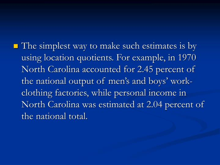 The simplest way to make such estimates is by using location quotients. For example, in 1970 North Carolina accounted for 2.45 percent of the national output of men's and boys' work-clothing factories, while personal income in North Carolina was estimated at 2.04 percent of the national total.