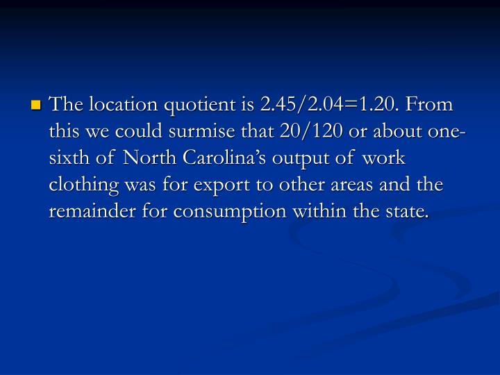 The location quotient is 2.45/2.04=1.20. From this we could surmise that 20/120 or about one-sixth of North Carolina's output of work clothing was for export to other areas and the remainder for consumption within the state.