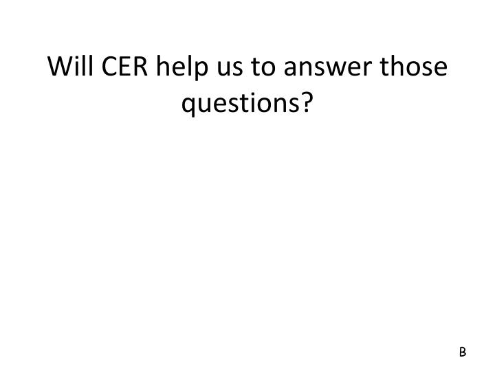 Will CER help us to answer those questions?