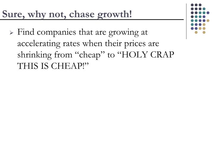 Sure, why not, chase growth!