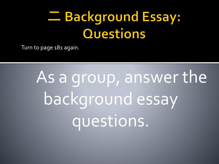 background essay questions It establishes the scope, context, and significance of the research being conducted by summarizing current understanding and background information about the topic, stating the purpose of the work in the form of the research problem supported by a hypothesis or a set of questions, explaining briefly the methodological approach used to examine.