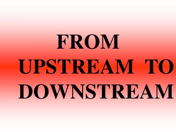 FROM  UPSTREAM  TO  DOWNSTREAM