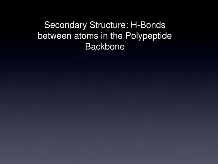 Secondary Structure: H-Bonds between atoms in the Polypeptide Backbone
