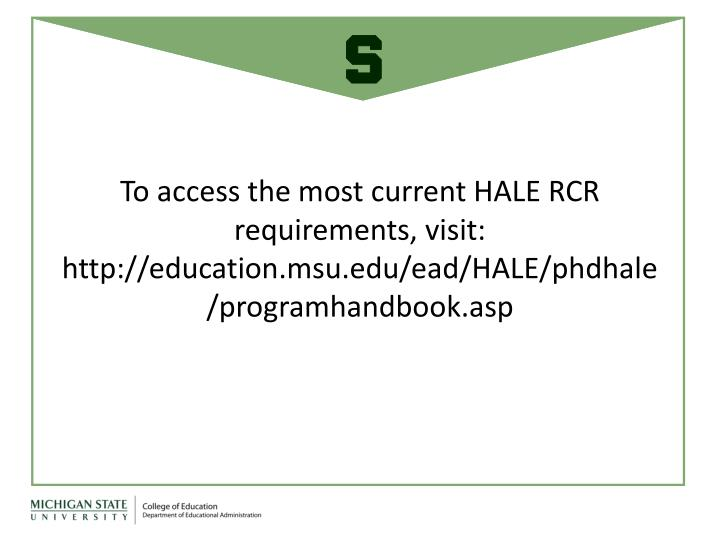 To access the most current HALE RCR requirements, visit: http://education.msu.edu/ead/HALE/phdhale/programhandbook.asp