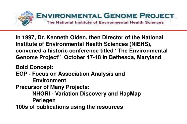 """In 1997, Dr. Kenneth Olden, then Director of the National Institute of Environmental Health Sciences (NIEHS), convened a historic conference titled """"The Environmental Genome Project""""  October 17-18 in Bethesda, Maryland"""