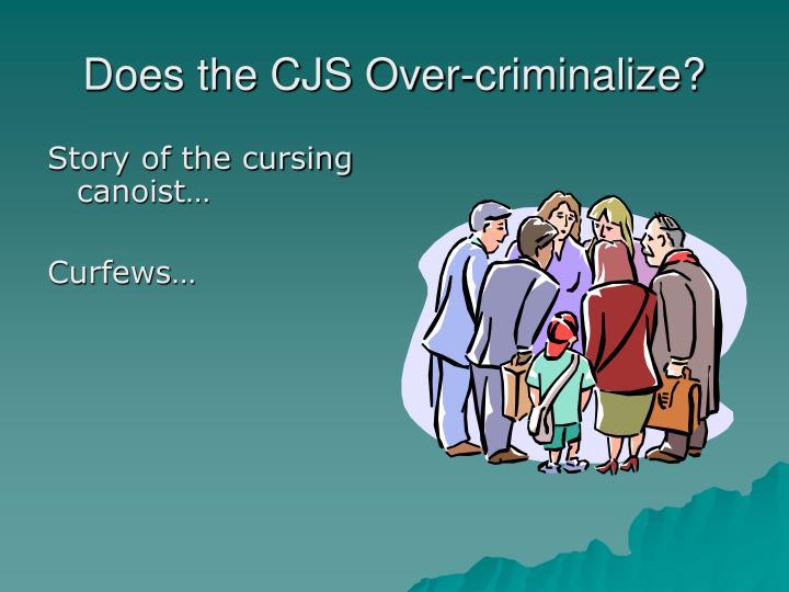 Does the CJS Over-criminalize?