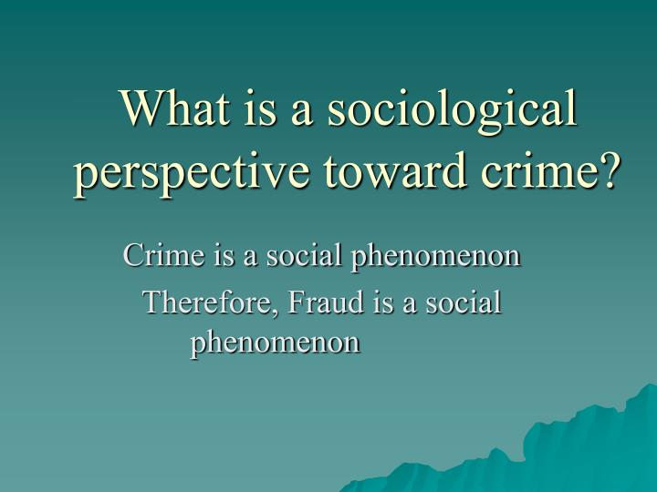 What is a sociological perspective toward crime?