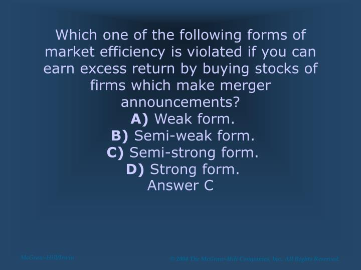 Which one of the following forms of market efficiency is violated if you can earn excess return by buying stocks of firms which make merger announcements?