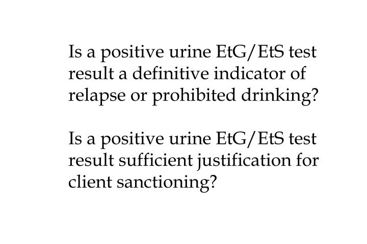 Is a positive urine EtG/EtS test result a definitive indicator of relapse or prohibited drinking?