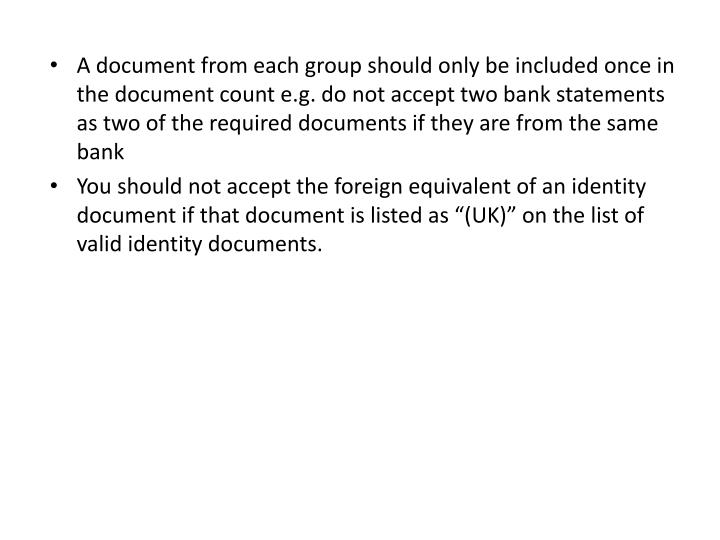 A document from each group should only be included once in the document count e.g. do not accept two bank statements as two of the required documents if they are from the same bank