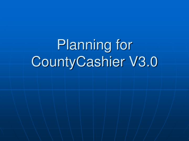 Planning for countycashier v3 0