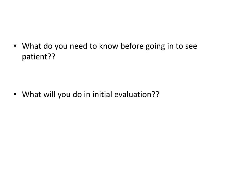 What do you need to know before going in to see patient??