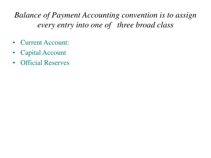 Balance of Payment Accounting convention is to assign every entry into one of   three broad class