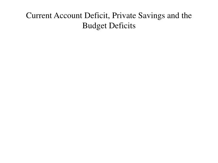 Current Account Deficit, Private Savings and the Budget Deficits