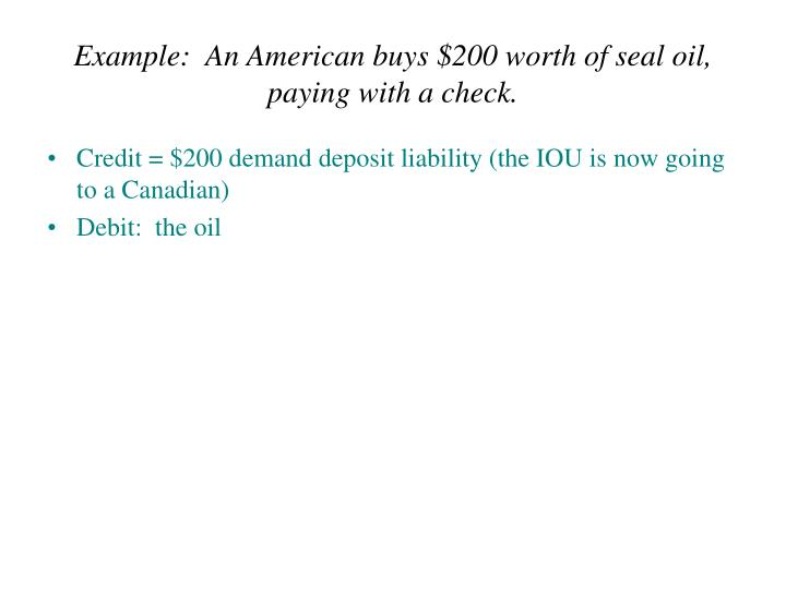 Example:  An American buys $200 worth of seal oil, paying with a check.
