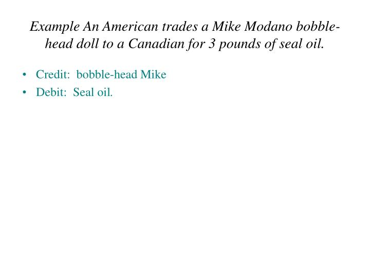 Example An American trades a Mike Modano bobble-head doll to a Canadian for 3 pounds of seal oil.