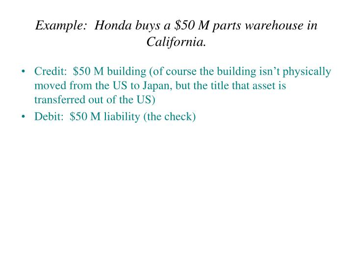Example:  Honda buys a $50 M parts warehouse in California.