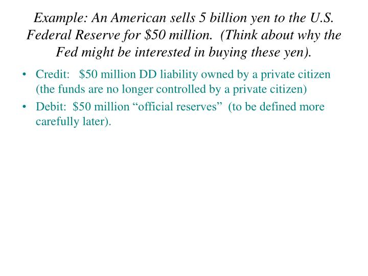 Example: An American sells 5 billion yen to the U.S. Federal Reserve for $50 million.  (Think about why the Fed might be interested in buying these yen).