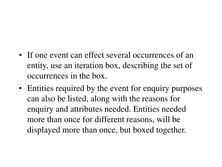 If one event can effect several occurrences of an entity, use an iteration box, describing the set of occurrences in the box.