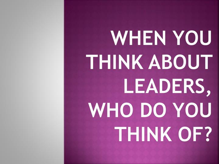 When you think about leaders, who do you think of?