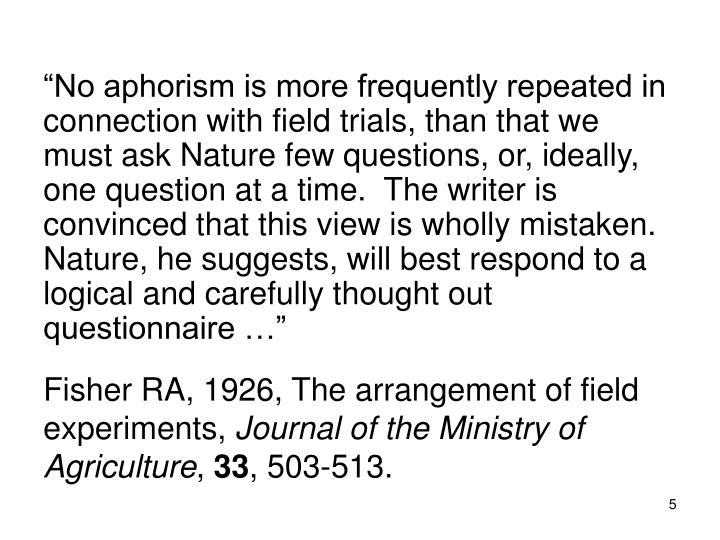 """No aphorism is more frequently repeated in connection with field trials, than that we must ask Nature few questions, or, ideally, one question at a time.  The writer is convinced that this view is wholly mistaken. Nature, he suggests, will best respond to a logical and carefully thought out questionnaire …"""