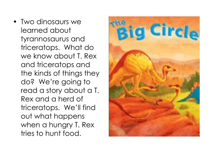 Two dinosaurs we learned about tyrannosaurus and triceratops.  What do we know about T. Rex and triceratops and the kinds of things they do?  We're going to read a story about a T. Rex and a herd of triceratops.  We'll find out what happens when a hungry T. Rex tries to hunt food.
