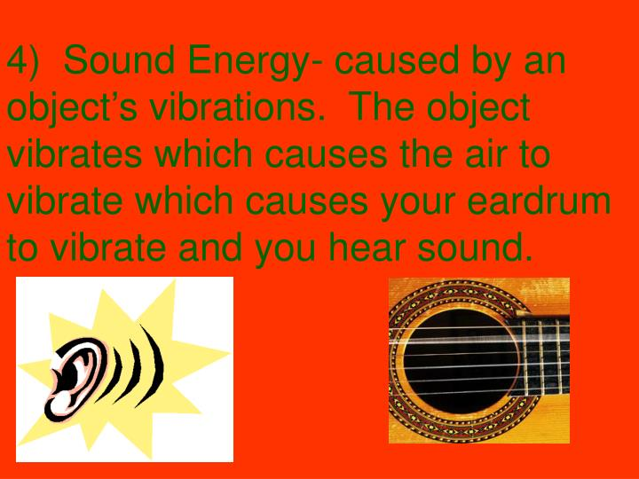 4)  Sound Energy- caused by an object's vibrations.  The object vibrates which causes the air to vibrate which causes your eardrum to vibrate and you hear sound.