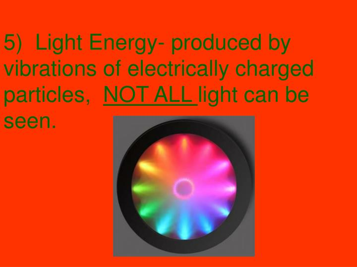 5)  Light Energy- produced by vibrations of electrically charged particles,
