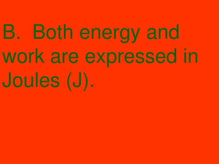 B.  Both energy and work are expressed in Joules (J).