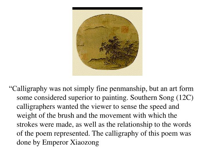 """Calligraphy was not simply fine penmanship, but an art form some considered superior to painting. Southern Song (12C) calligraphers wanted the viewer to sense the speed and weight of the brush and the movement with which the strokes were made, as well as the relationship to the words of the poem represented. The calligraphy of this poem was done by Emperor Xiaozong"