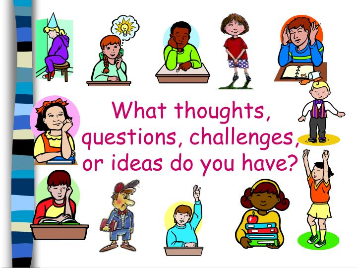 What thoughts, questions, challenges, or ideas do you have?