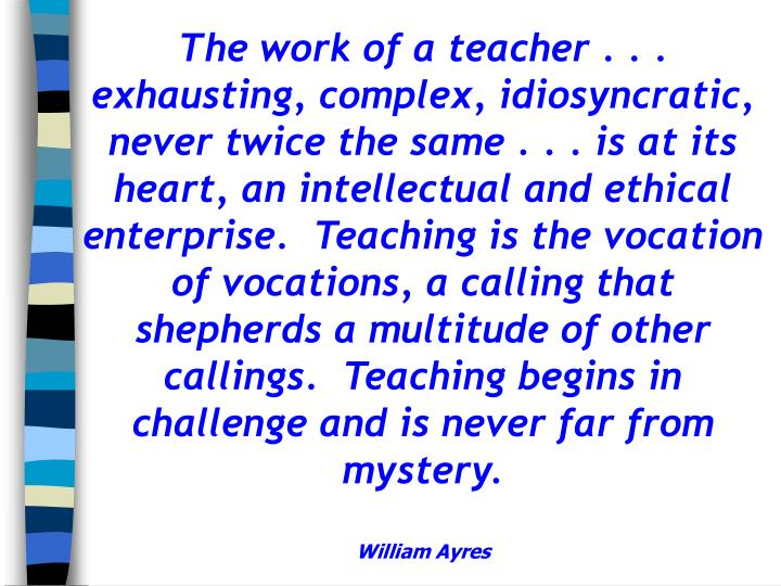 The work of a teacher . . . exhausting, complex, idiosyncratic, never twice the same . . . is at its heart, an intellectual and ethical enterprise.  Teaching is the vocation of vocations, a calling that shepherds a multitude of other callings.  Teaching begins in challenge and is never far from mystery.