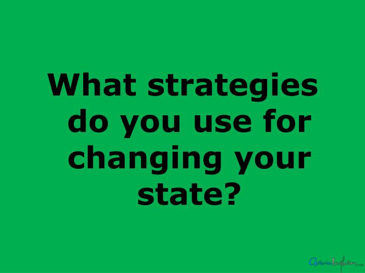 What strategies do you use for changing your state?