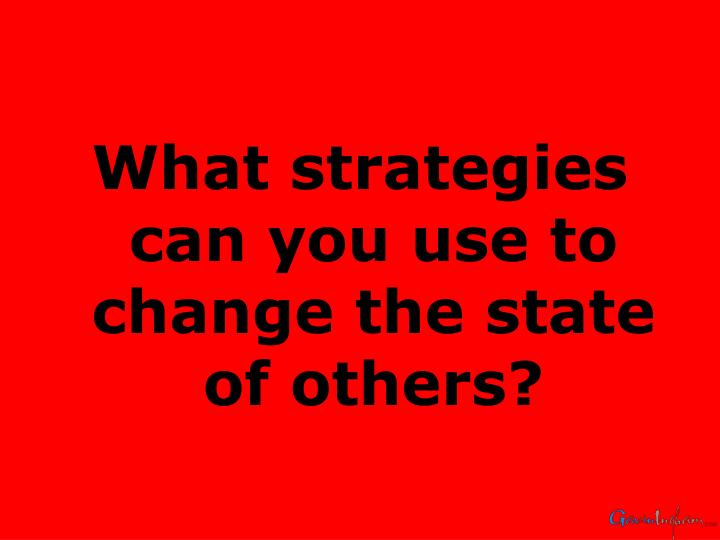 What strategies can you use to change the state of others?