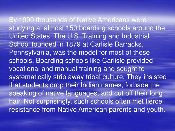By 1900 thousands of Native Americans were studying at almost 150 boarding schools around the United States. The U.S. Training and Industrial School founded in 1879 at Carlisle Barracks, Pennsylvania, was the model for most of these schools. Boarding schools like Carlisle provided vocational and manual training and sought to systematically strip away tribal culture. They insisted that students drop their Indian names, forbade the speaking of native languages, and cut off their long hair. Not surprisingly, such schools often met fierce resistance from Native American parents and youth.