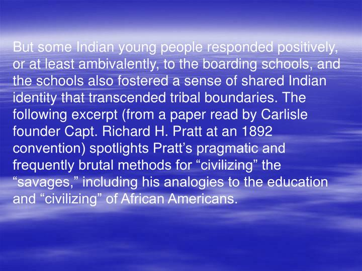 "But some Indian young people responded positively, or at least ambivalently, to the boarding schools, and the schools also fostered a sense of shared Indian identity that transcended tribal boundaries. The following excerpt (from a paper read by Carlisle founder Capt. Richard H. Pratt at an 1892 convention) spotlights Pratt's pragmatic and frequently brutal methods for ""civilizing"" the ""savages,"" including his analogies to the education and ""civilizing"" of African Americans."