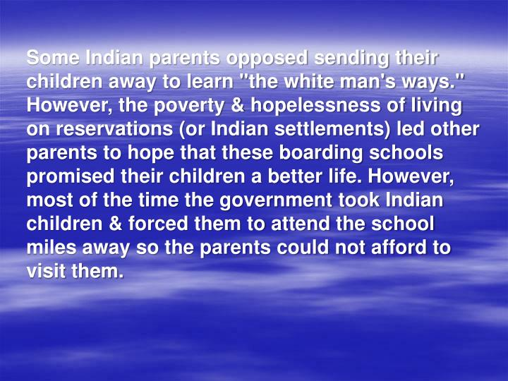 "Some Indian parents opposed sending their children away to learn ""the white man's ways."" However, the poverty & hopelessness of living on reservations (or Indian settlements) led other parents to hope that these boarding schools promised their children a better life. However, most of the time the government took Indian children & forced them to attend the school miles away so the parents could not afford to visit them."