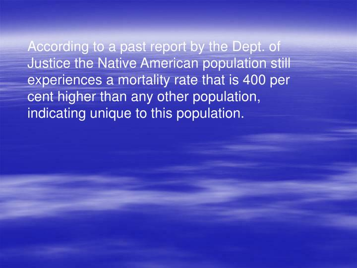 According to a past report by the Dept. of Justice the Native American population still experiences a mortality rate that is 400 per cent higher than any other population, indicating unique to this population.