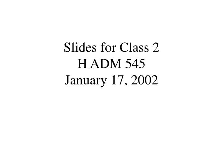 Slides for class 2 h adm 545 january 17 2002