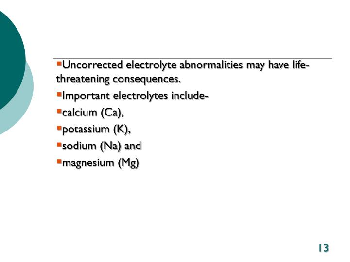 Uncorrected electrolyte abnormalities may have life-threatening consequences.