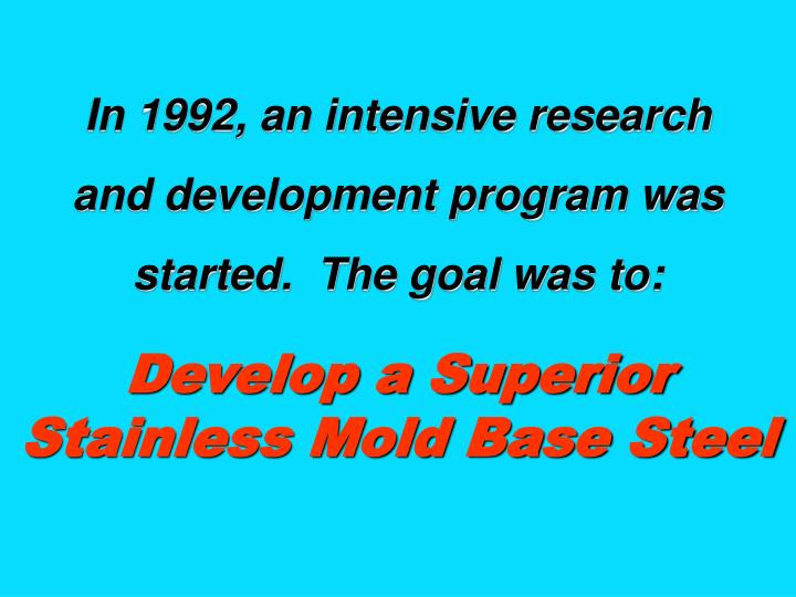 In 1992, an intensive research                      and development program was started.  The goal was to: